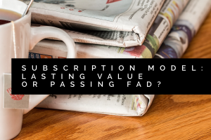 Here are two strategies to turn subscription based business models from passing fad into lasting value.