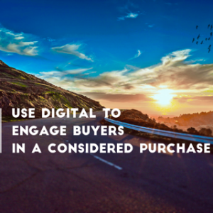 Use Digital to Engage Buyers in a Considered Purchase