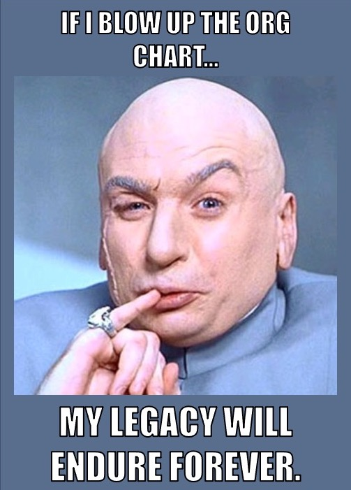 """Dr. Evil meme saying, """"If I blow up the org chart, my legacy will endure forever."""""""